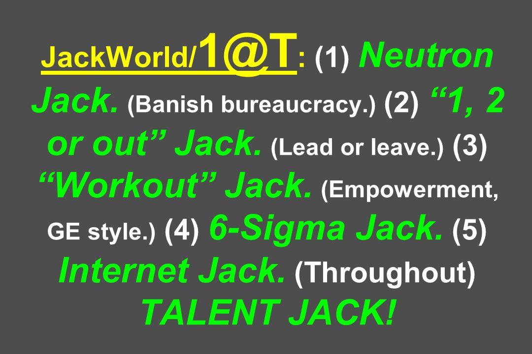 JackWorld/ 1@T : (1) Neutron Jack. (Banish bureaucracy.) (2) 1, 2 or out Jack. (Lead or leave.) (3) Workout Jack. (Empowerment, GE style.) (4) 6-Sigma