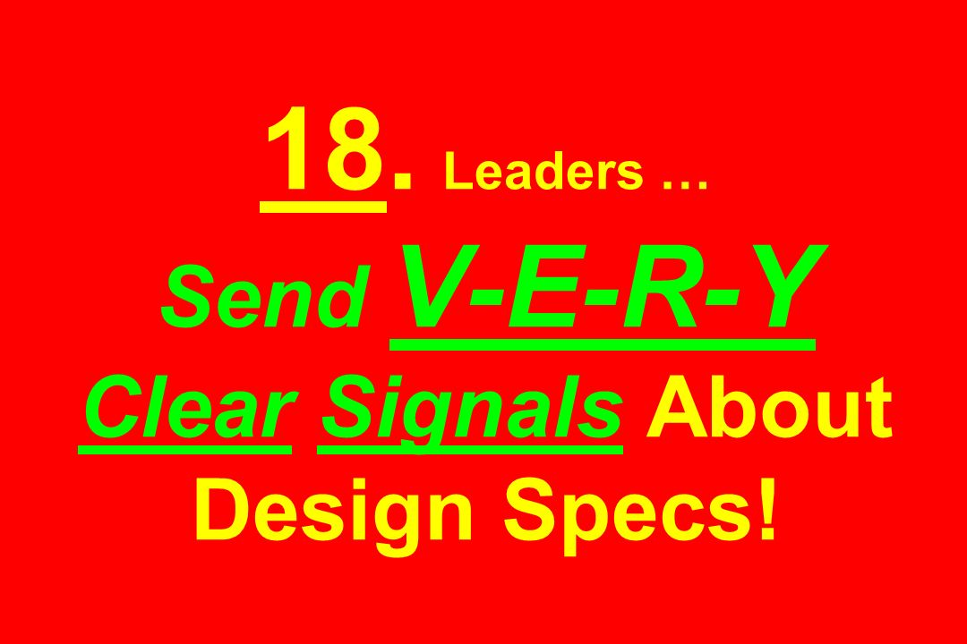 18. Leaders … Send V-E-R-Y Clear Signals About Design Specs!