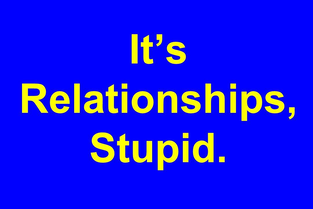 Its Relationships, Stupid.