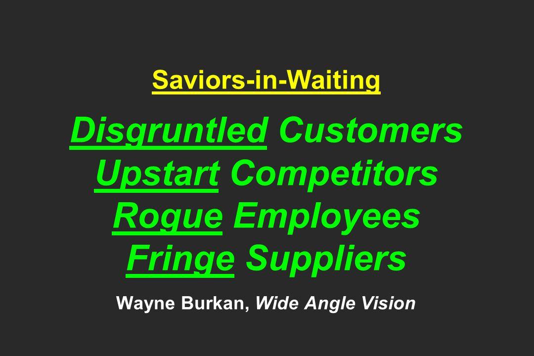Saviors-in-Waiting Disgruntled Customers Upstart Competitors Rogue Employees Fringe Suppliers Wayne Burkan, Wide Angle Vision
