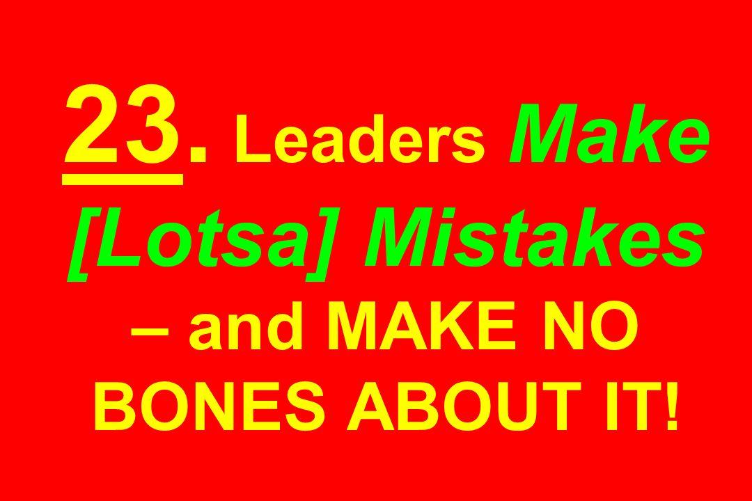 23. Leaders Make [Lotsa] Mistakes – and MAKE NO BONES ABOUT IT!
