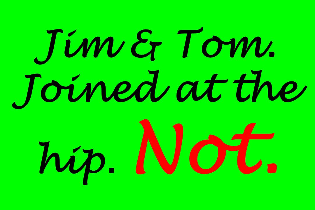 Jim & Tom. Joined at the hip. Not.