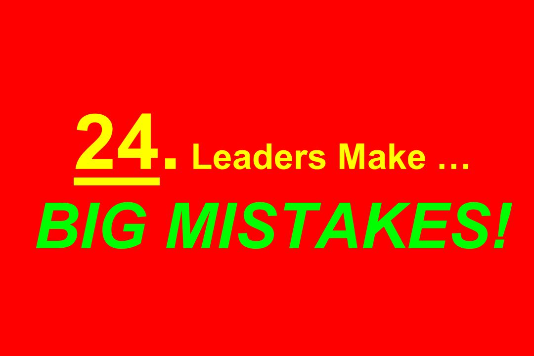 24. Leaders Make … BIG MISTAKES!