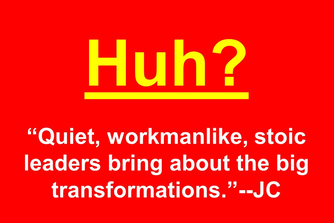 Huh? Quiet, workmanlike, stoic leaders bring about the big transformations.--JC