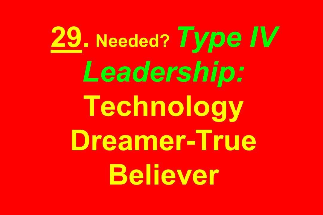 29. Needed? Type IV Leadership: Technology Dreamer-True Believer