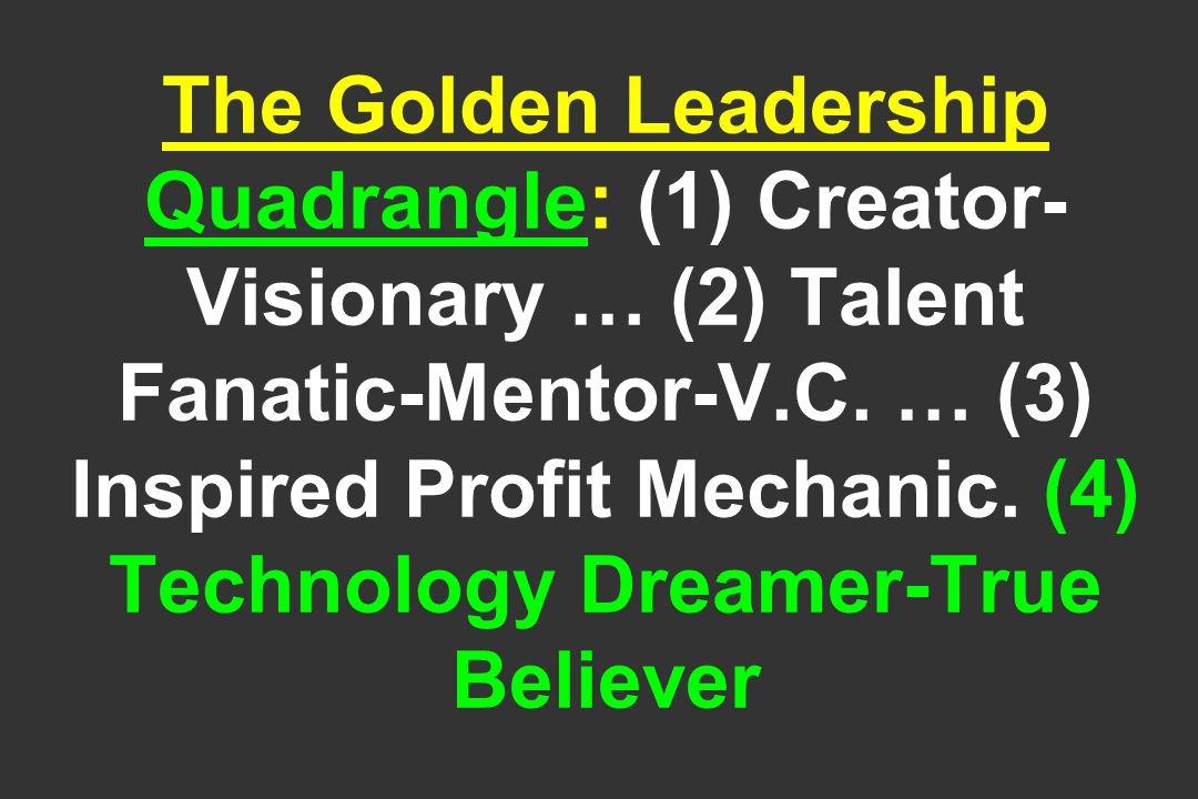 The Golden Leadership Quadrangle: (1) Creator- Visionary … (2) Talent Fanatic-Mentor-V.C. … (3) Inspired Profit Mechanic. (4) Technology Dreamer-True