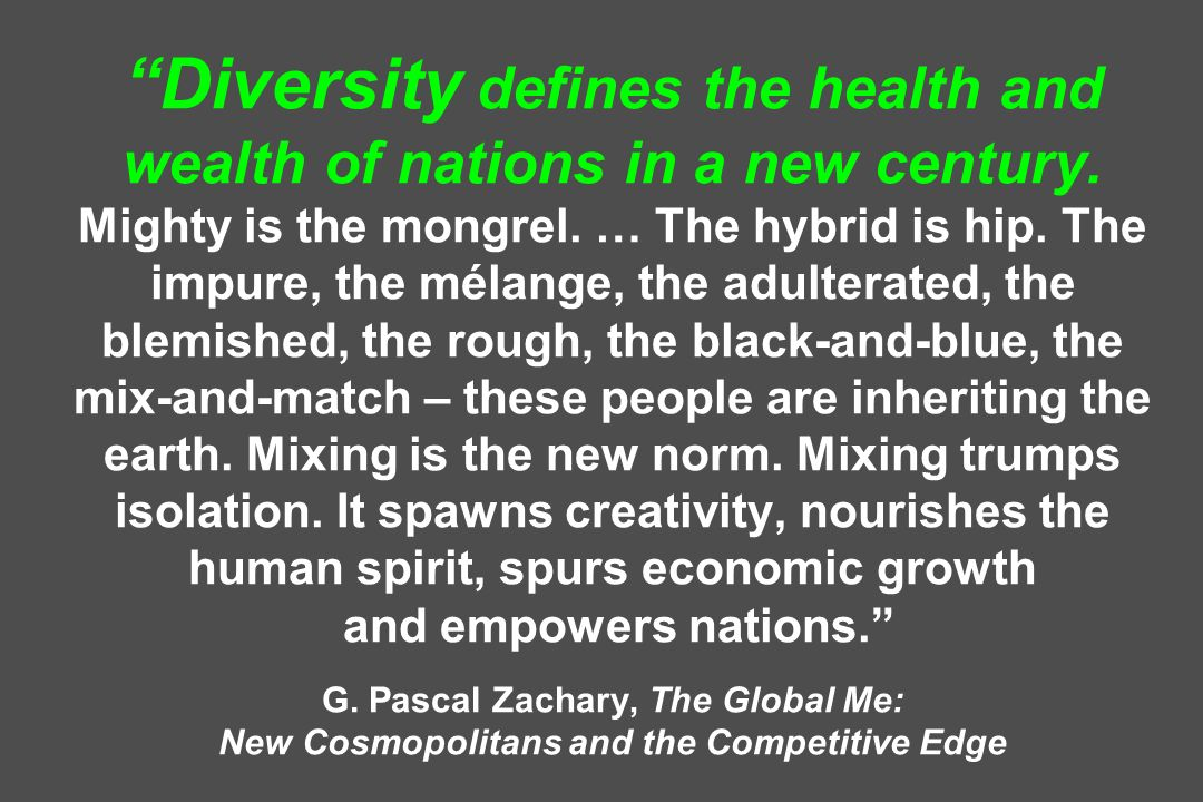 Diversity defines the health and wealth of nations in a new century. Mighty is the mongrel. … The hybrid is hip. The impure, the mélange, the adultera