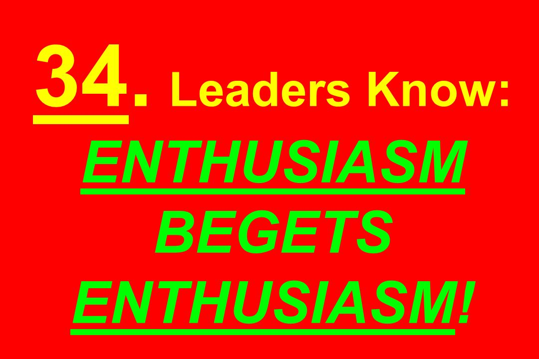 34. Leaders Know: ENTHUSIASM BEGETS ENTHUSIASM!