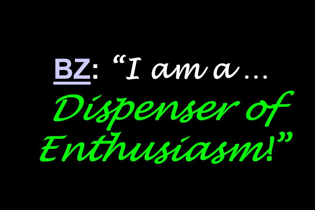 BZBZ: I am a … Dispenser of Enthusiasm!