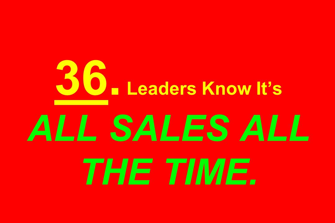36. Leaders Know Its ALL SALES ALL THE TIME.