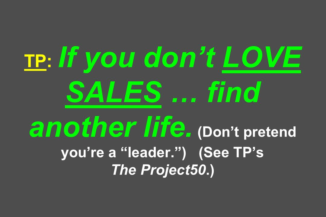 TP: If you dont LOVE SALES … find another life. (Dont pretend youre a leader.) (See TPs The Project50.)