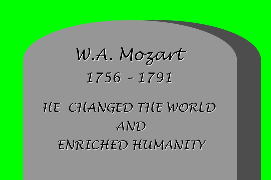 W.A. Mozart 1756 – 1791 HE CHANGED THE WORLD AND ENRICHED HUMANITY