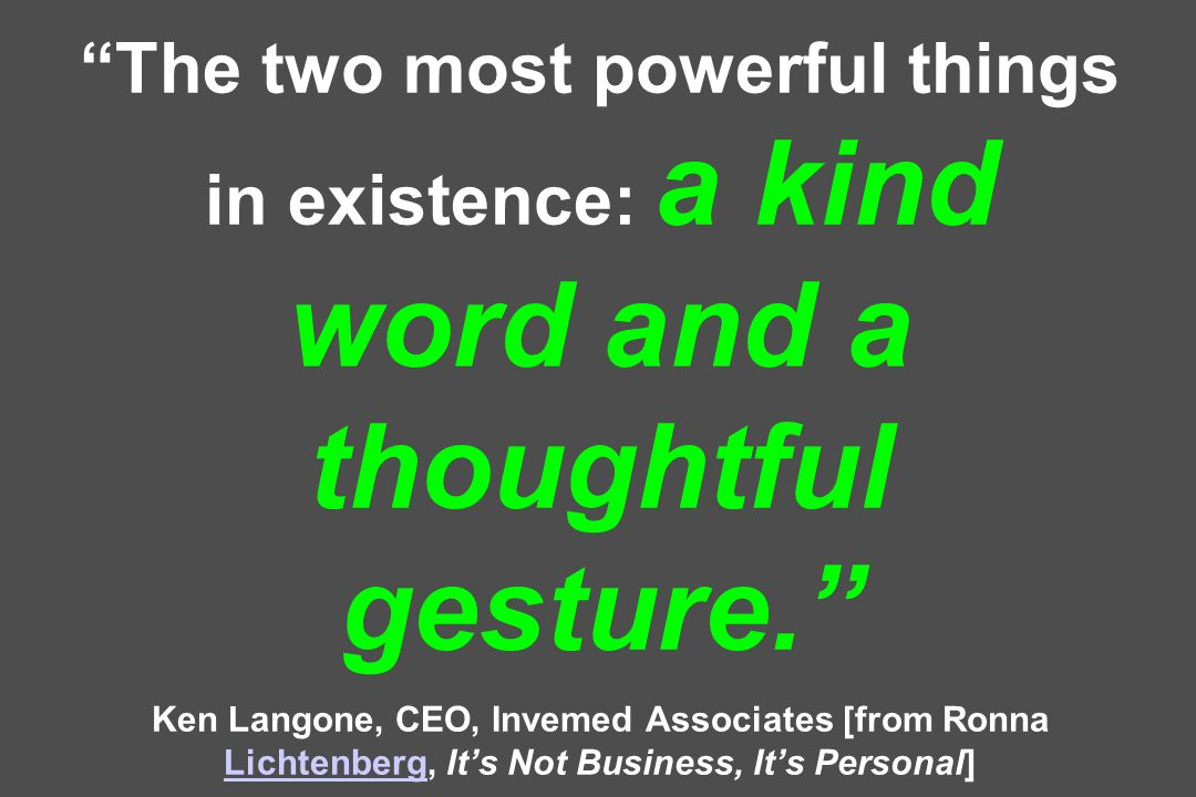 The two most powerful things in existence: a kind word and a thoughtful gesture. Ken Langone, CEO, Invemed Associates [from Ronna Lichtenberg, Its Not