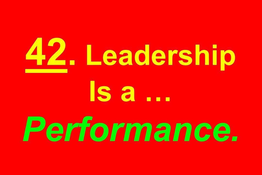 42. Leadership Is a … Performance.