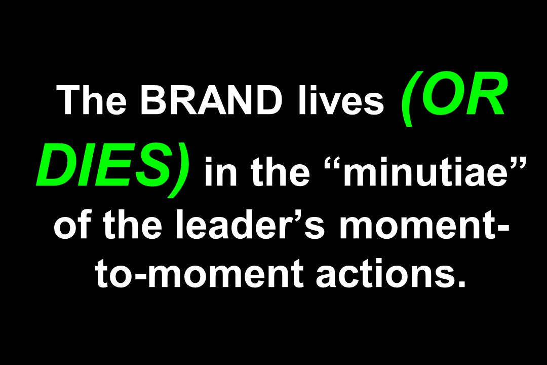 The BRAND lives (OR DIES) in the minutiae of the leaders moment- to-moment actions.