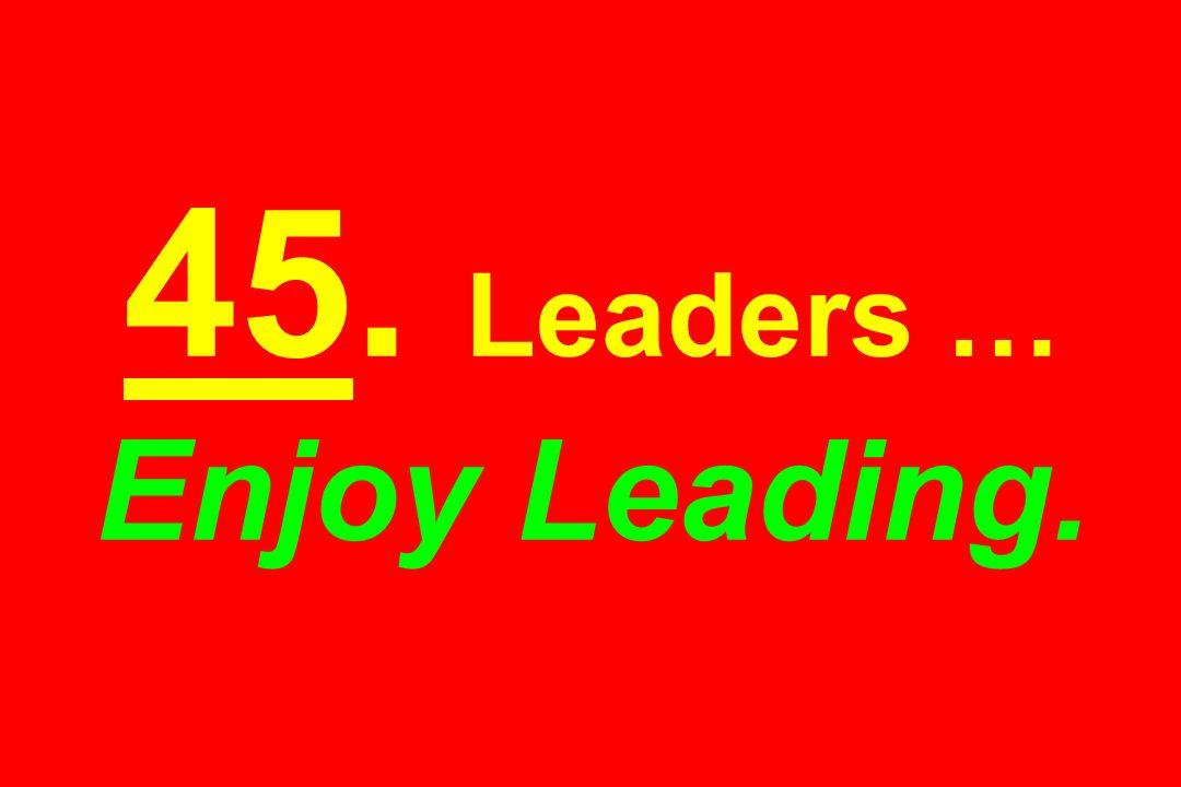 45. Leaders … Enjoy Leading.