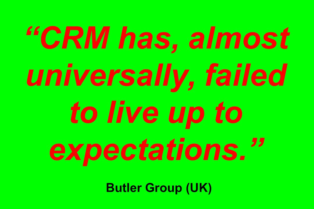 CRM has, almost universally, failed to live up to expectations. Butler Group (UK)