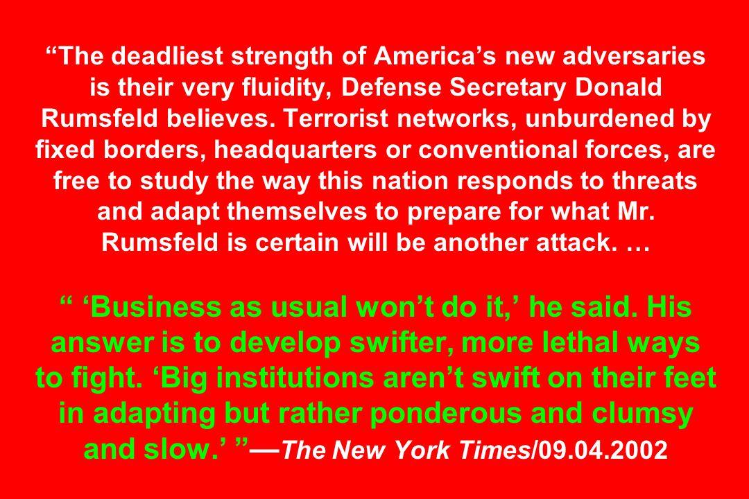 The deadliest strength of Americas new adversaries is their very fluidity, Defense Secretary Donald Rumsfeld believes. Terrorist networks, unburdened