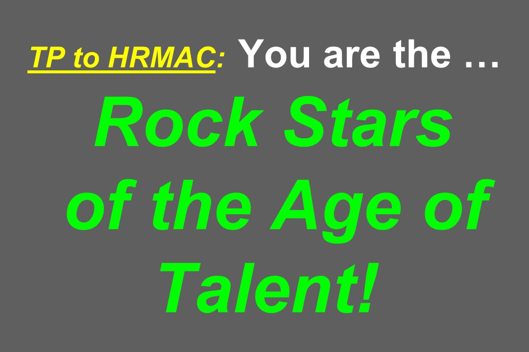 TP to HRMAC: You are the … Rock Stars of the Age of Talent!
