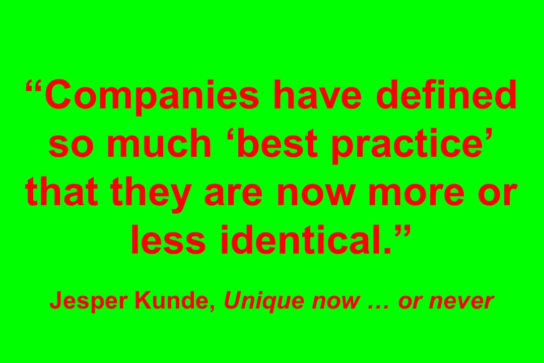 Companies have defined so much best practice that they are now more or less identical. Jesper Kunde, Unique now … or never