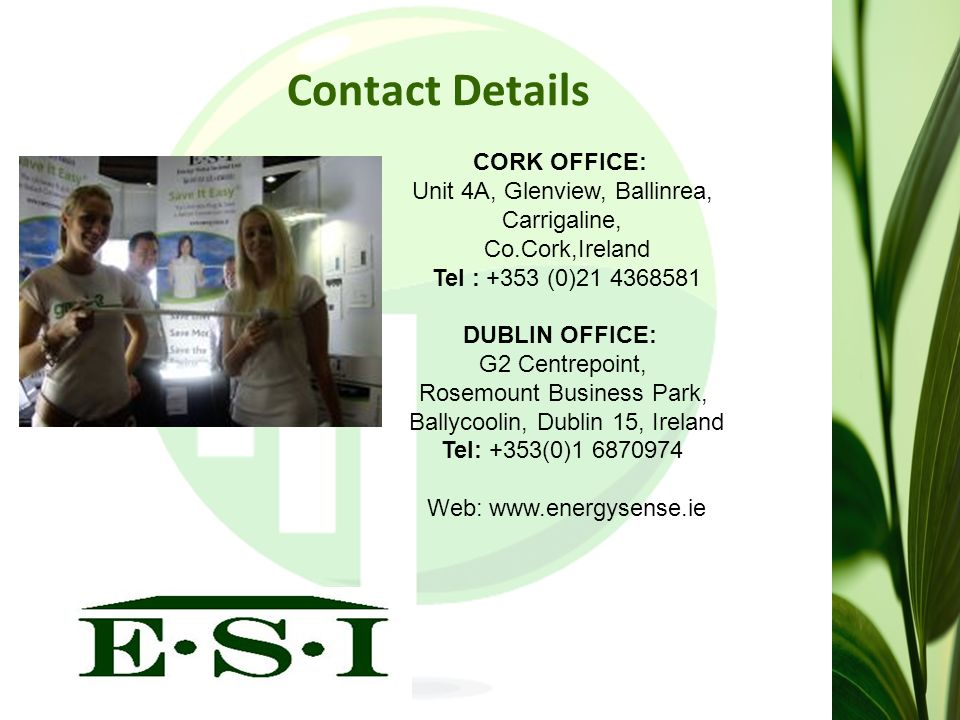 Contact Details CORK OFFICE: Unit 4A, Glenview, Ballinrea, Carrigaline, Co.Cork,Ireland Tel : +353 (0)21 4368581 DUBLIN OFFICE: G2 Centrepoint, Rosemount Business Park, Ballycoolin, Dublin 15, Ireland Tel: +353(0)1 6870974 Web: www.energysense.ie