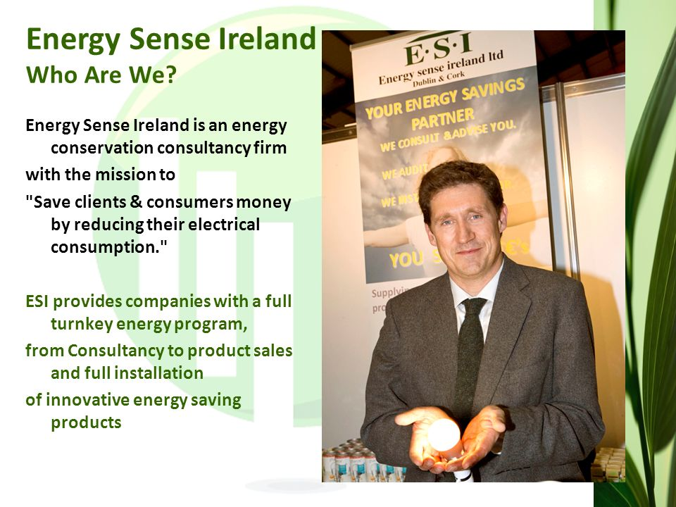 Energy Sense Ireland is an energy conservation consultancy firm with the mission to Save clients & consumers money by reducing their electrical consumption. ESI provides companies with a full turnkey energy program, from Consultancy to product sales and full installation of innovative energy saving products Energy Sense Ireland Who Are We
