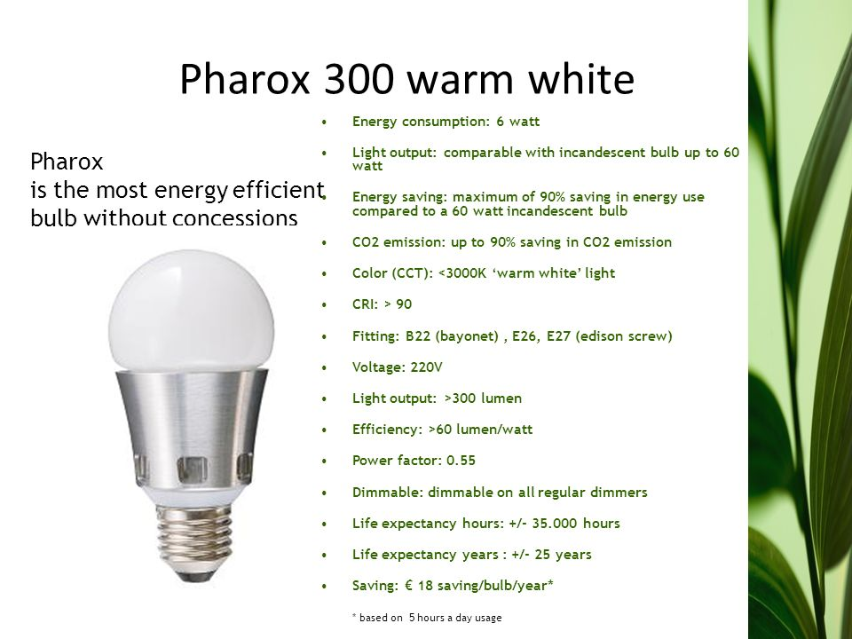Pharox 300 warm white Pharox is the most energy efficient bulb without concessions Energy consumption: 6 watt Light output: comparable with incandescent bulb up to 60 watt Energy saving: maximum of 90% saving in energy use compared to a 60 watt incandescent bulb CO2 emission: up to 90% saving in CO2 emission Color (CCT): <3000K warm white light CRI: > 90 Fitting: B22 (bayonet), E26, E27 (edison screw) Voltage: 220V Light output: >300 lumen Efficiency: >60 lumen/watt Power factor: 0.55 Dimmable: dimmable on all regular dimmers Life expectancy hours: +/- 35.000 hours Life expectancy years : +/- 25 years Saving: 18 saving/bulb/year* * based on 5 hours a day usage