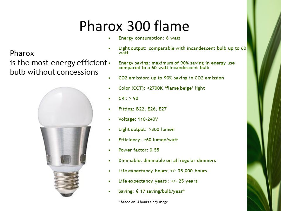 Pharox 300 flame Energy consumption: 6 watt Light output: comparable with incandescent bulb up to 60 watt Energy saving: maximum of 90% saving in energy use compared to a 60 watt incandescent bulb CO2 emission: up to 90% saving in CO2 emission Color (CCT): <2700K flame beige light CRI: > 90 Fitting: B22, E26, E27 Voltage: 110-240V Light output: >300 lumen Efficiency: >60 lumen/watt Power factor: 0.55 Dimmable: dimmable on all regular dimmers Life expectancy hours: +/- 35.000 hours Life expectancy years : +/- 25 years Saving: 17 saving/bulb/year* * based on 4 hours a day usage Pharox is the most energy efficient bulb without concessions
