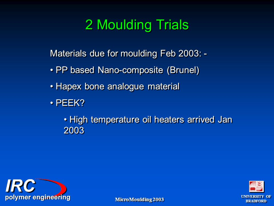 UNIVERSITY OF BRADFORD UNIVERSITY OF BRADFORD MicroMoulding 2003 2 Moulding Trials Materials due for moulding Feb 2003: - PP based Nano-composite (Brunel) Hapex bone analogue material PEEK.