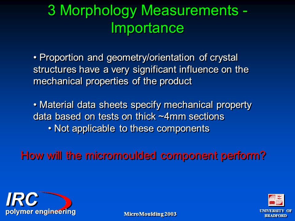 UNIVERSITY OF BRADFORD UNIVERSITY OF BRADFORD MicroMoulding 2003 3 Morphology Measurements - Importance Proportion and geometry/orientation of crystal structures have a very significant influence on the mechanical properties of the product Material data sheets specify mechanical property data based on tests on thick ~4mm sections Not applicable to these components Proportion and geometry/orientation of crystal structures have a very significant influence on the mechanical properties of the product Material data sheets specify mechanical property data based on tests on thick ~4mm sections Not applicable to these components How will the micromoulded component perform