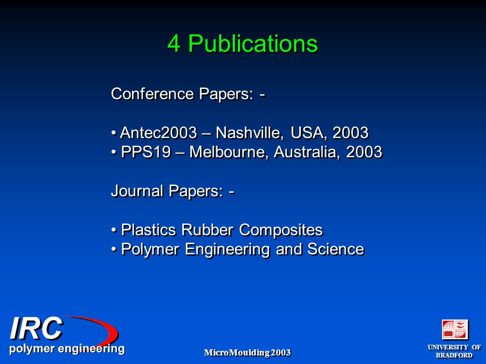 UNIVERSITY OF BRADFORD UNIVERSITY OF BRADFORD MicroMoulding 2003 4 Publications Conference Papers: - Antec2003 – Nashville, USA, 2003 PPS19 – Melbourne, Australia, 2003 Journal Papers: - Plastics Rubber Composites Polymer Engineering and Science Conference Papers: - Antec2003 – Nashville, USA, 2003 PPS19 – Melbourne, Australia, 2003 Journal Papers: - Plastics Rubber Composites Polymer Engineering and Science