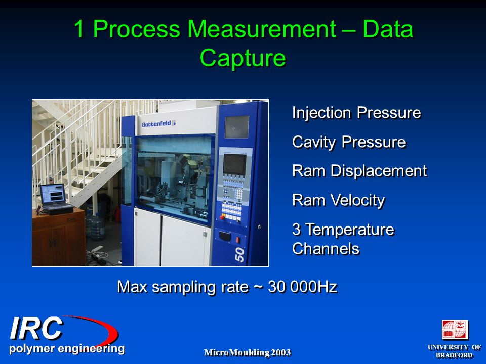 UNIVERSITY OF BRADFORD UNIVERSITY OF BRADFORD MicroMoulding 2003 1 Process Measurement – Data Capture Injection Pressure Cavity Pressure Ram Displacement Ram Velocity 3 Temperature Channels Injection Pressure Cavity Pressure Ram Displacement Ram Velocity 3 Temperature Channels Max sampling rate ~ 30 000Hz