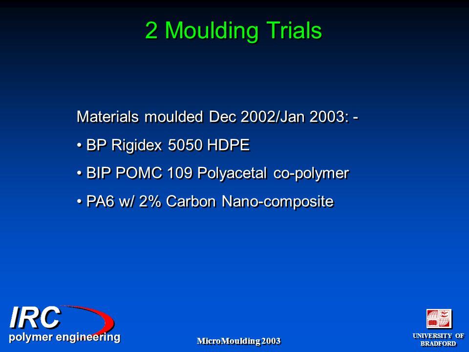 UNIVERSITY OF BRADFORD UNIVERSITY OF BRADFORD MicroMoulding 2003 2 Moulding Trials Materials moulded Dec 2002/Jan 2003: - BP Rigidex 5050 HDPE BIP POMC 109 Polyacetal co-polymer PA6 w/ 2% Carbon Nano-composite Materials moulded Dec 2002/Jan 2003: - BP Rigidex 5050 HDPE BIP POMC 109 Polyacetal co-polymer PA6 w/ 2% Carbon Nano-composite