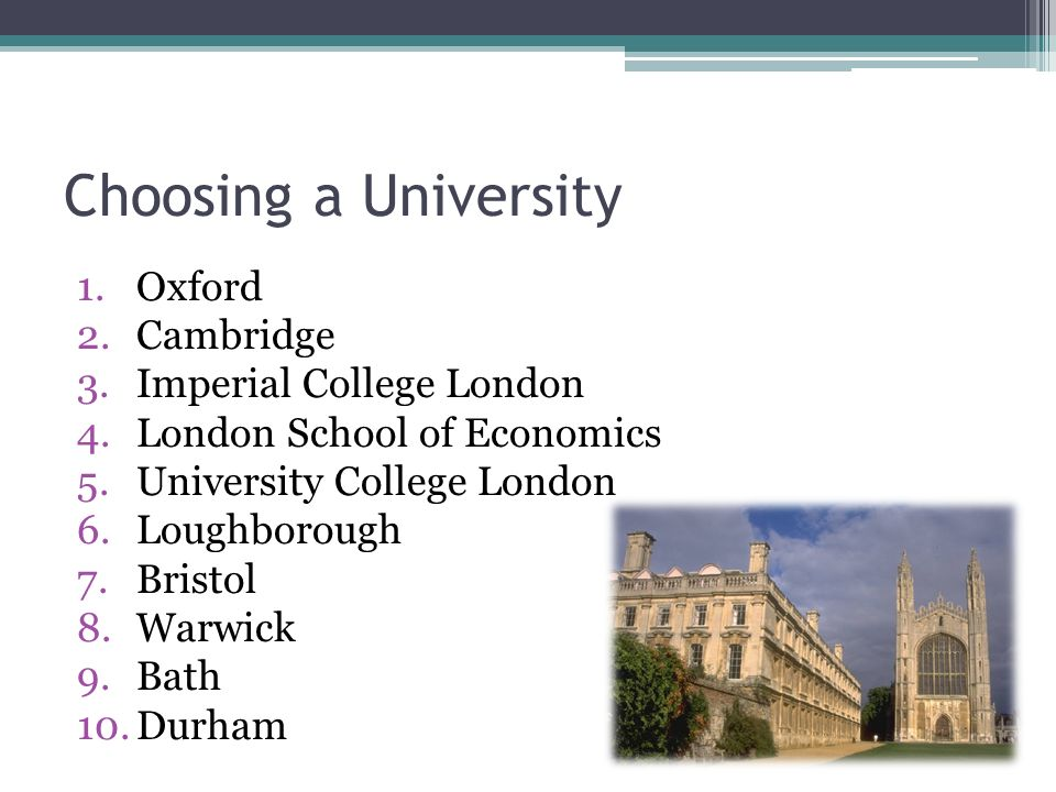 Choosing a University 1.Oxford 2.Cambridge 3.Imperial College London 4.London School of Economics 5.University College London 6.Loughborough 7.Bristol 8.Warwick 9.Bath 10.Durham