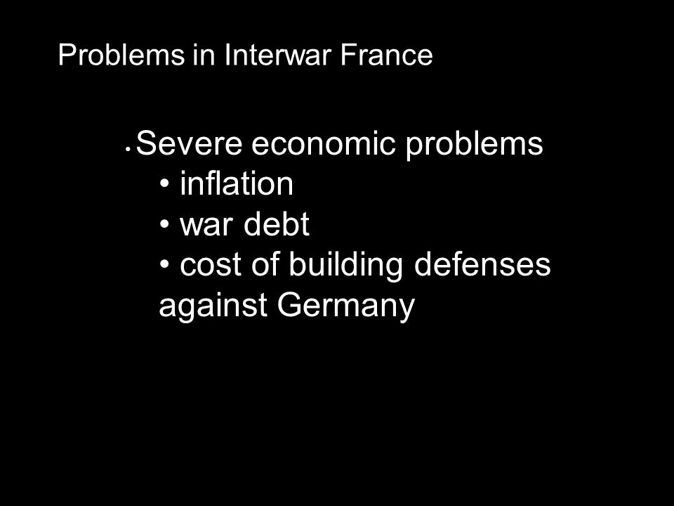 Problems in Interwar France Severe economic problems inflation war debt cost of building defenses against Germany