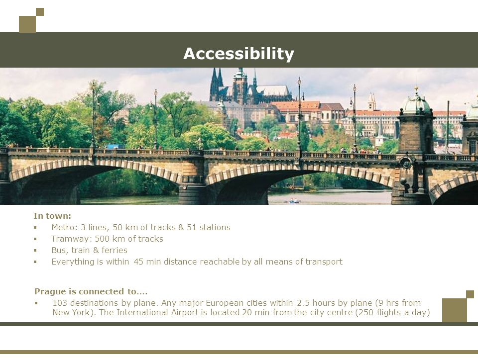 Accessibility In town: Metro: 3 lines, 50 km of tracks & 51 stations Tramway: 500 km of tracks Bus, train & ferries Everything is within 45 min distance reachable by all means of transport Prague is connected to….