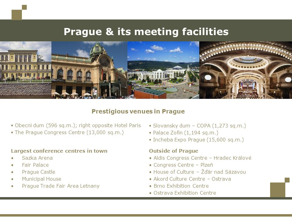 Prague & its meeting facilities Largest conference centres in town Sazka Arena Fair Palace Prague Castle Municipal House Prague Trade Fair Area Letnany Outside of Prague Aldis Congress Centre – Hradec Králové Congress Centre – Plzeň House of Culture – Žďár nad Sázavou Akord Culture Centre – Ostrava Brno Exhibition Centre Ostrava Exhibition Centre Obecni dum (596 sq.m.); right opposite Hotel Paris The Prague Congress Centre (13,000 sq.m.) Slovansky dum – COPA (1,273 sq.m.) Palace Zofin (1,194 sq.m.) Incheba Expo Prague (15,600 sq.m.) Prestigious venues in Prague