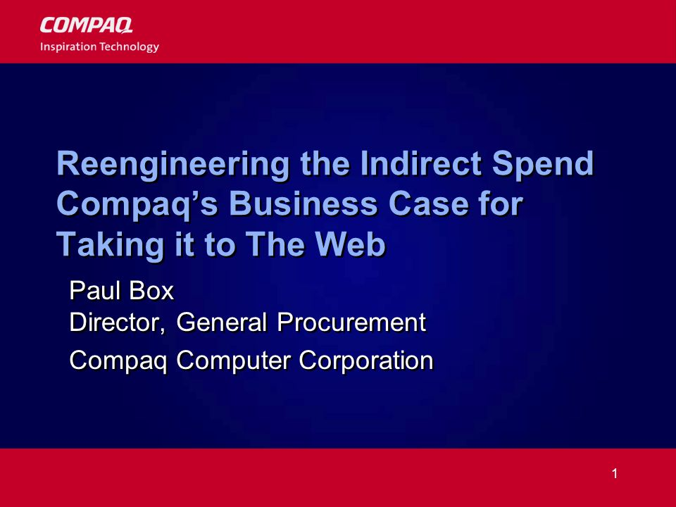 1 Reengineering the Indirect Spend Compaqs Business Case for Taking it to The Web Paul Box Director, General Procurement Compaq Computer Corporation Paul Box Director, General Procurement Compaq Computer Corporation