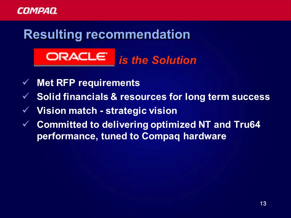 13 Resulting recommendation is the Solution Met RFP requirements Solid financials & resources for long term success Vision match - strategic vision Committed to delivering optimized NT and Tru64 performance, tuned to Compaq hardware