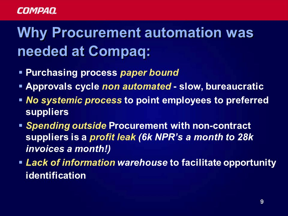 9 Why Procurement automation was needed at Compaq: Purchasing process paper bound Approvals cycle non automated - slow, bureaucratic No systemic process to point employees to preferred suppliers Spending outside Procurement with non-contract suppliers is a profit leak (6k NPRs a month to 28k invoices a month!) Lack of information warehouse to facilitate opportunity identification