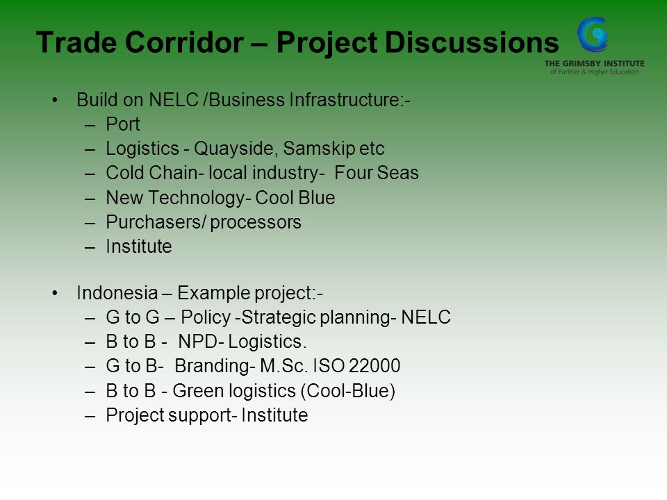 Trade Corridor – Project Discussions Build on NELC /Business Infrastructure:- –Port –Logistics - Quayside, Samskip etc –Cold Chain- local industry- Fo