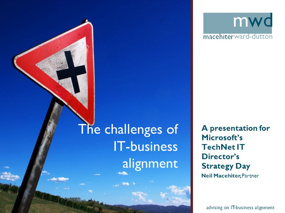 advising on IT-business alignment The challenges of IT-business alignment A presentation for Microsofts TechNet IT Directors Strategy Day Neil Macehiter, Partner