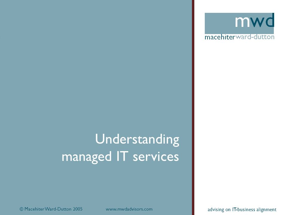 © Macehiter Ward-Dutton 2005www.mwdadvisors.com19 advising on IT-business alignment Understanding managed IT services