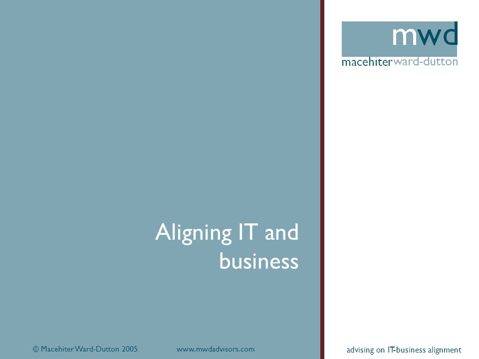 © Macehiter Ward-Dutton 2005www.mwdadvisors.com4 advising on IT-business alignment Aligning IT and business