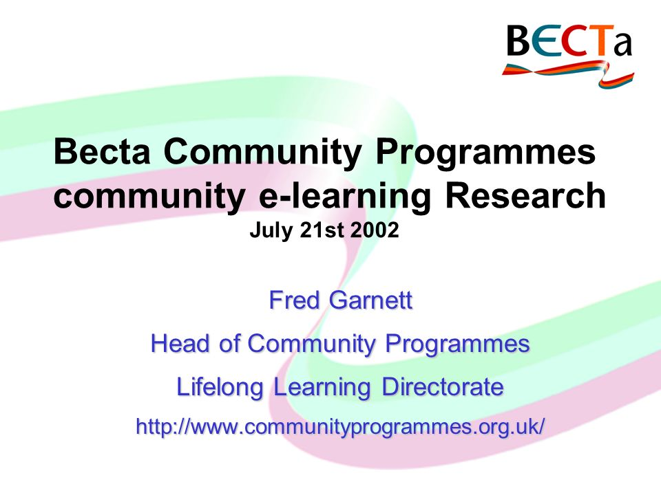 Becta Community Programmes community e-learning Research July 21st 2002 Fred Garnett Head of Community Programmes Lifelong Learning Directorate http://www.communityprogrammes.org.uk/