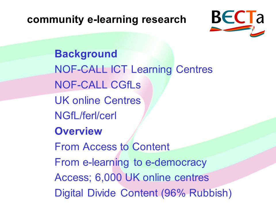 community e-learning research Background NOF-CALL ICT Learning Centres NOF-CALL CGfLs UK online Centres NGfL/ferl/cerl Overview From Access to Content From e-learning to e-democracy Access; 6,000 UK online centres Digital Divide Content (96% Rubbish)