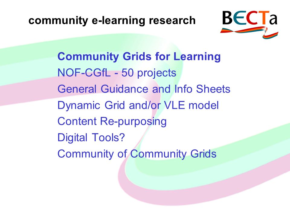 community e-learning research Community Grids for Learning NOF-CGfL - 50 projects General Guidance and Info Sheets Dynamic Grid and/or VLE model Content Re-purposing Digital Tools.
