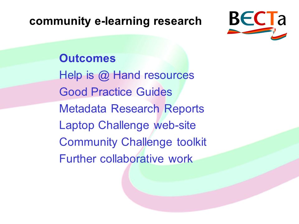 community e-learning research Outcomes Help is @ Hand resources Good Practice Guides Metadata Research Reports Laptop Challenge web-site Community Challenge toolkit Further collaborative work
