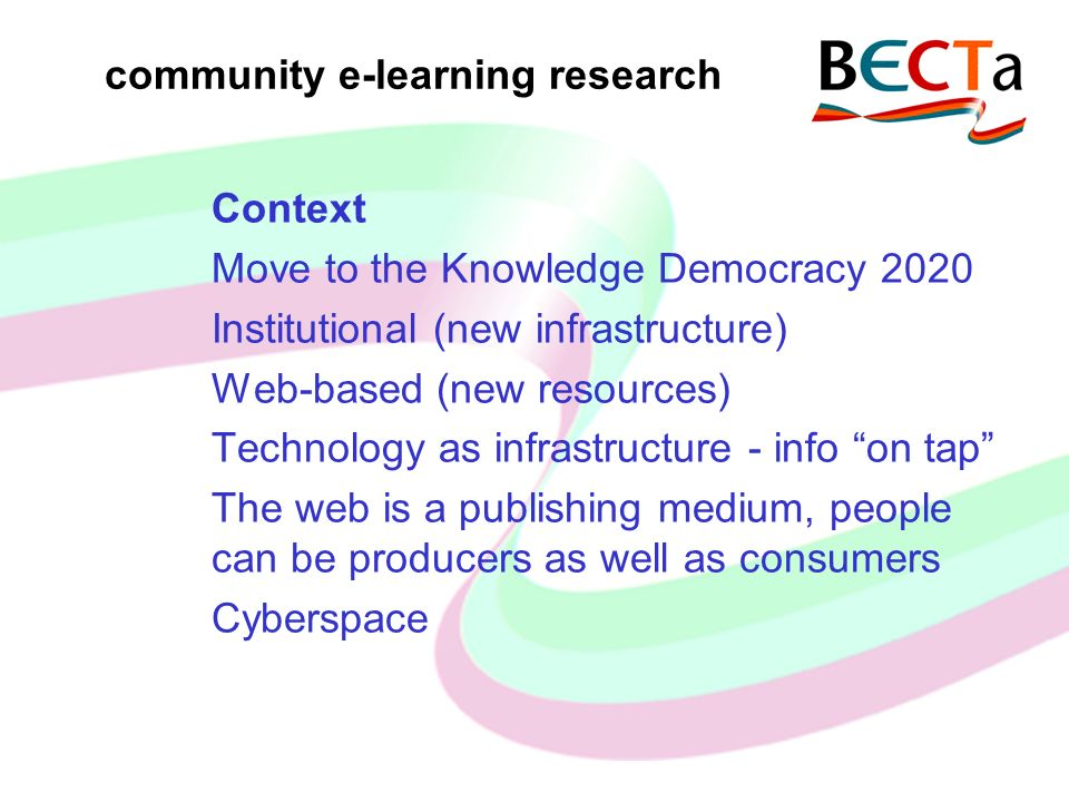 community e-learning research Context Move to the Knowledge Democracy 2020 Institutional (new infrastructure) Web-based (new resources) Technology as infrastructure - info on tap The web is a publishing medium, people can be producers as well as consumers Cyberspace