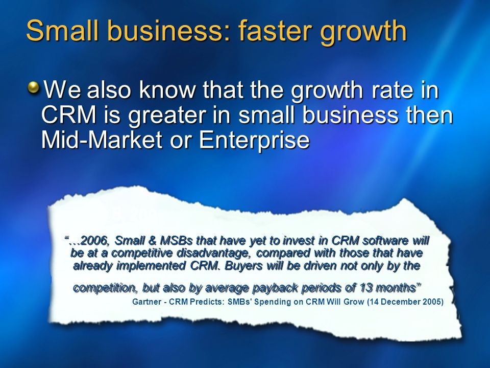 Small business: faster growth …2006, Small & MSBs that have yet to invest in CRM software will be at a competitive disadvantage, compared with those that have already implemented CRM.